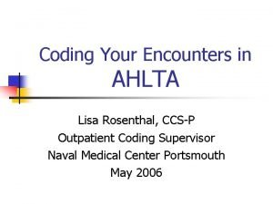 Coding Your Encounters in AHLTA Lisa Rosenthal CCSP