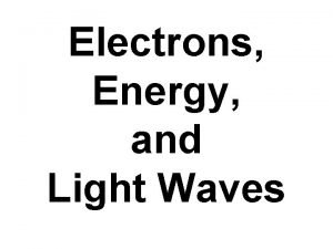 Electrons Energy and Light Waves When electrons are