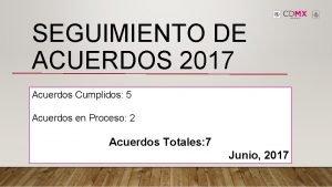 SEGUIMIENTO DE ACUERDOS 2017 Acuerdos Cumplidos 5 Acuerdos