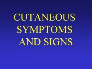 CUTANEOUS SYMPTOMS AND SIGNS Cutaneous symptomsSubjective symptoms Pruritusmoderate