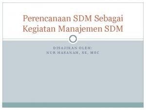 Perencanaan SDM Sebagai Kegiatan Manajemen SDM DISAJIKAN OLEH