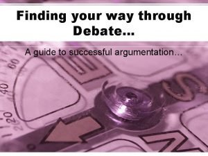 Finding your way through Debate A guide to