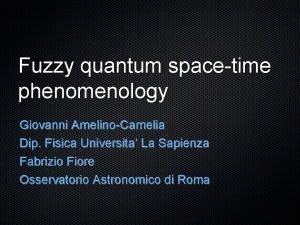 Fuzzy quantum spacetime phenomenology Giovanni AmelinoCamelia Dip Fisica