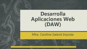 Desarrolla Aplicaciones Web DAW Mtra Carolina Galaviz Inzunza