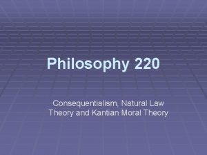 Philosophy 220 Consequentialism Natural Law Theory and Kantian