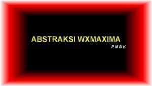 ABSTRAKSI WXMAXIMA PMBK 1 Tujuan a Memahami bagianbagian