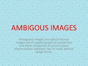 AMBIGOUS IMAGES Ambiguous images are optical illusion images