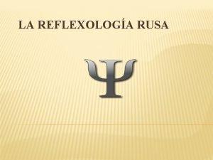 LA REFLEXOLOGA RUSA INTRODUCCIN El sistema que define