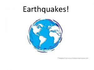 Earthquakes Adapted from www middleschoolscience com What is