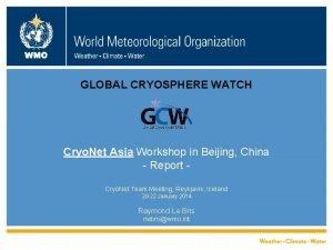 WMO GLOBAL CRYOSPHERE WATCH Cryo Net Asia Workshop