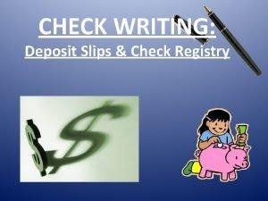 CHECK WRITING Deposit Slips Check Registry Goal of