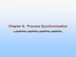 Chapter 6 Process Synchronization Chapter 6 Process Synchronization