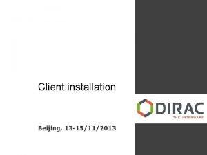 Client installation Beijing 13 15112013 DIRAC Client Software