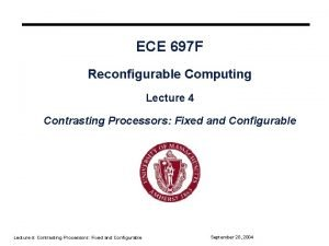 ECE 697 F Reconfigurable Computing Lecture 4 Contrasting