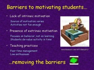 Barriers to motivating students Lack of intrinsic motivation