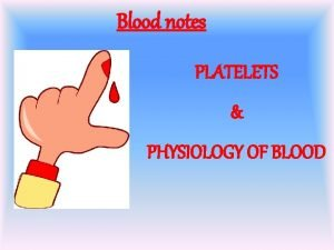 Blood notes PLATELETS PHYSIOLOGY OF BLOOD Human Blood
