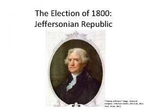 The Election of 1800 Jeffersonian Republic Thomas Jefferson