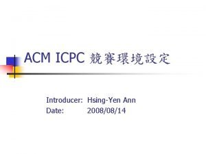 ACM ICPC Introducer HsingYen Ann Date 20080814 ACM