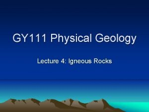 GY 111 Physical Geology Lecture 4 Igneous Rocks