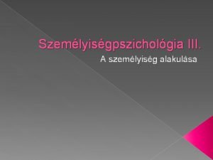 Szemlyisgpszicholgia III A szemlyisg alakulsa Gyermekkor Genetikai hatsok