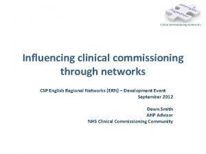 Clinical Commissioning Community Influencing clinical commissioning through networks