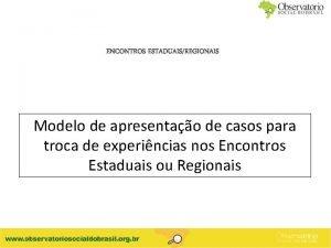 ENCONTROS ESTADUAISREGIONAIS Modelo de apresentao de casos para