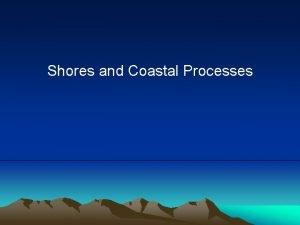 Shores and Coastal Processes Shores and Coastal Processes