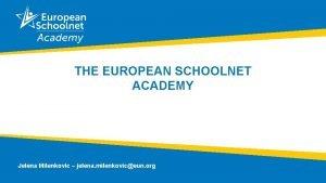 THE EUROPEAN SCHOOLNET ACADEMY Jelena Milenkovic jelena milenkoviceun