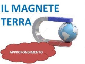 IL MAGNETE TERRA APPROFONDIMENTO Lorigine del campo magnetico
