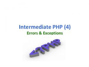 Intermediate PHP 4 Errors Exceptions Why handle errorsexceptions