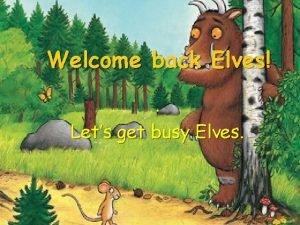 Welcome back Elves Lets get busy Elves Its