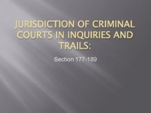 JURISDICTION OF CRIMINAL COURTS IN INQUIRIES AND TRAILS