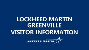 LOCKHEED MARTIN GREENVILLE VISITOR INFORMATION GENERAL INFORMATION Facility