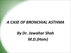 A CASE OF BRONCHIAL ASTHMA By Dr Jawahar