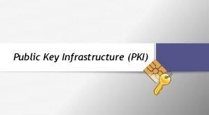Public Key Infrastructure PKI Public Key Infrastructure PKI