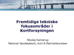 Fremtidige tekniske fokusomrder i Kortforsyningen Nikolaj Kamstrup National