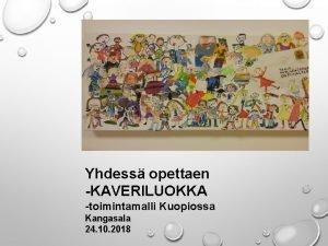 TERVETULOA KOULUTUKSEEN Yhdess opettaen KAVERILUOKKA toimintamalli Kuopiossa Kangasala