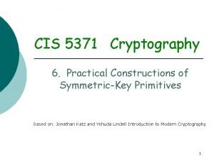 CIS 5371 Cryptography 6 Practical Constructions of SymmetricKey