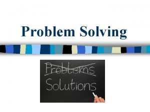 Problem Solving Problem Solving problems is a skill