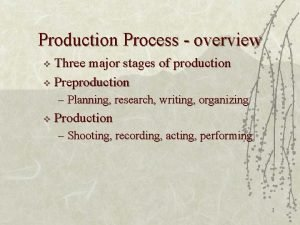 Production Process overview Three major stages of production