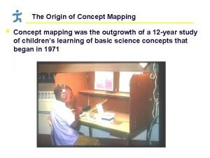 The Origin of Concept Mapping Concept mapping was