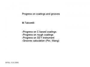 Progress on coatings and grooves M Taborelli Progress