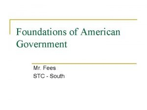 Foundations of American Government Mr Fees STC South