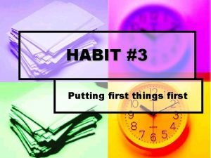 HABIT 3 Putting first things first Putting First