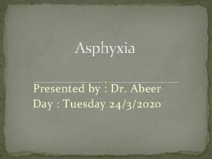Asphyxia Presented by Dr Abeer Day Tuesday 2432020