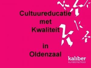 Cultuureducatie met Kwaliteit in Oldenzaal Cultuureducatie met Kwaliteit