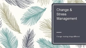 Change Stress Management Change making things different What