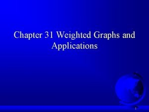 Chapter 31 Weighted Graphs and Applications 1 Weighted