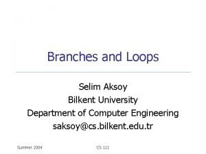 Branches and Loops Selim Aksoy Bilkent University Department