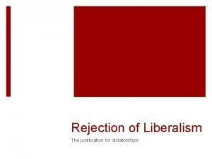 Rejection of Liberalism The justification for dictatorships Liberalism